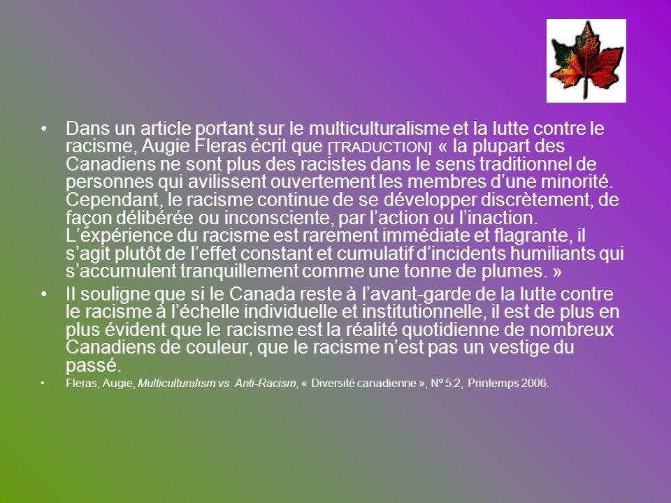 Dans un article portant sur le multiculturalisme et la lutte contre le racisme, Augie Fleras écrit que [TRADUCTION] « la plupart des Canadiens ne sont plus des racistes dans le sens traditionnel de personnes qui avilissent ouvertement les membres d'une minorité. Cependant, le racisme continue de se développer discrètement, de façon délibérée ou inconsciente, par l'action ou l'inaction. L'expérience du racisme est rarement immédiate et flagrante, il s'agit plutôt de l'effet constant et cumulatif d'incidents humiliants qui s'accumulent tranquillement comme une tonne de plumes. »